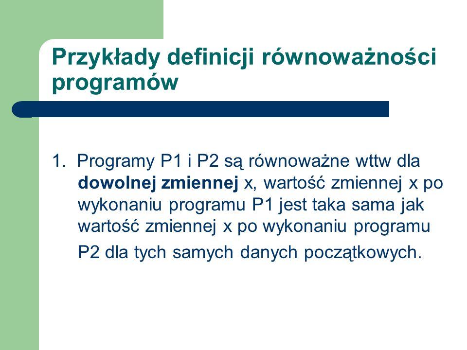 Przykłady definicji równoważności programów 1. Programy P1 i P2 są równoważne wttw dla dowolnej zmiennej x, wartość zmiennej x po wykonaniu programu P
