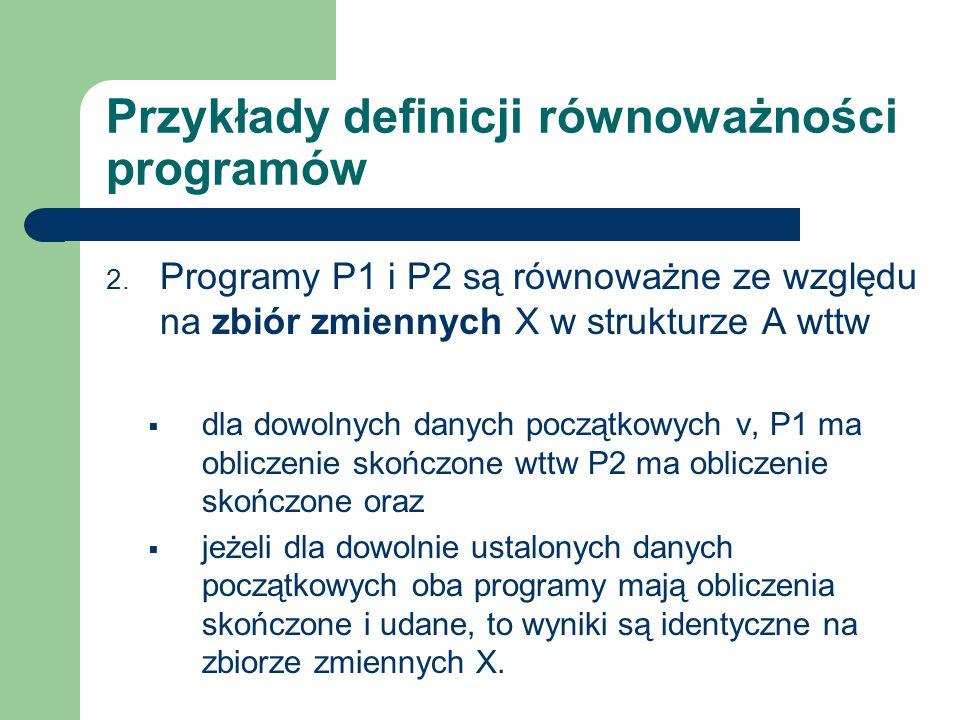 Przykłady definicji równoważności programów 2. Programy P1 i P2 są równoważne ze względu na zbiór zmiennych X w strukturze A wttw dla dowolnych danych