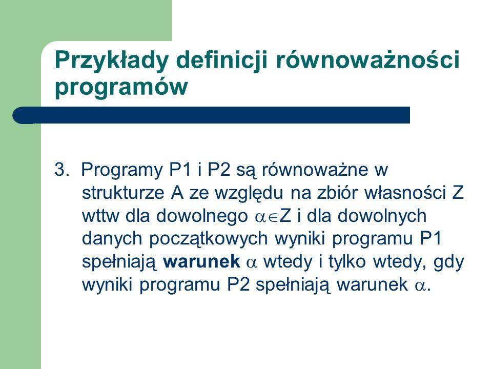 Przykłady definicji równoważności programów 3. Programy P1 i P2 są równoważne w strukturze A ze względu na zbiór własności Z wttw dla dowolnego Z i dl