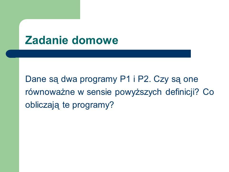 Zadanie domowe Dane są dwa programy P1 i P2. Czy są one równoważne w sensie powyższych definicji? Co obliczają te programy?