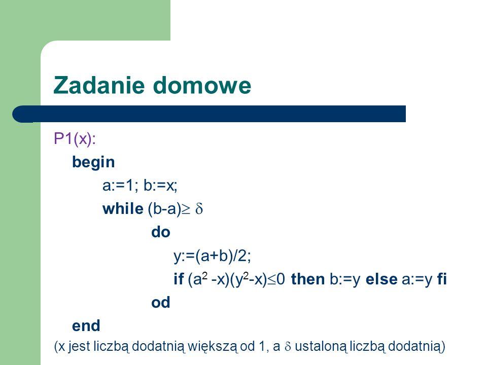 Zadanie domowe P1(x): begin a:=1; b:=x; while (b-a) do y:=(a+b)/2; if (a 2 -x)(y 2 -x) 0 then b:=y else a:=y fi od end (x jest liczbą dodatnią większą