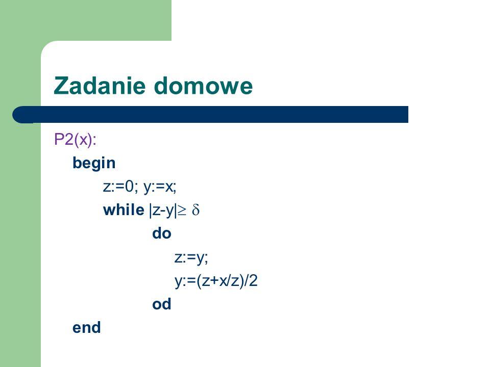Zadanie domowe P2(x): begin z:=0; y:=x; while  z-y  do z:=y; y:=(z+x/z)/2 od end
