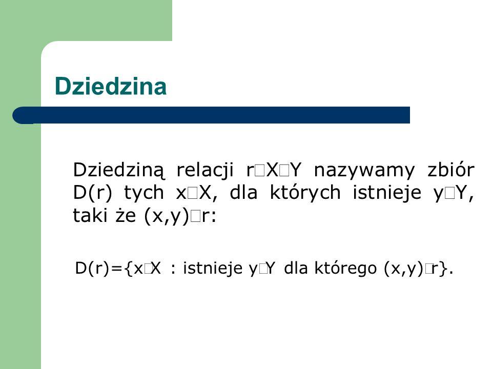 Dziedzina Dziedziną relacji rXY nazywamy zbiór D(r) tych xX, dla których istnieje yY, taki że (x,y)r: D(r)={xX : istnieje yY dla którego (x,y)r}.