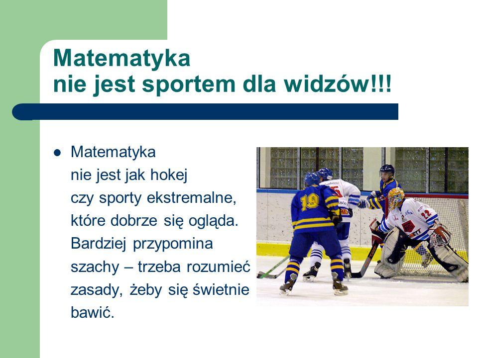 Matematyka nie jest sportem dla widzów!!! Matematyka nie jest jak hokej czy sporty ekstremalne, które dobrze się ogląda. Bardziej przypomina szachy –