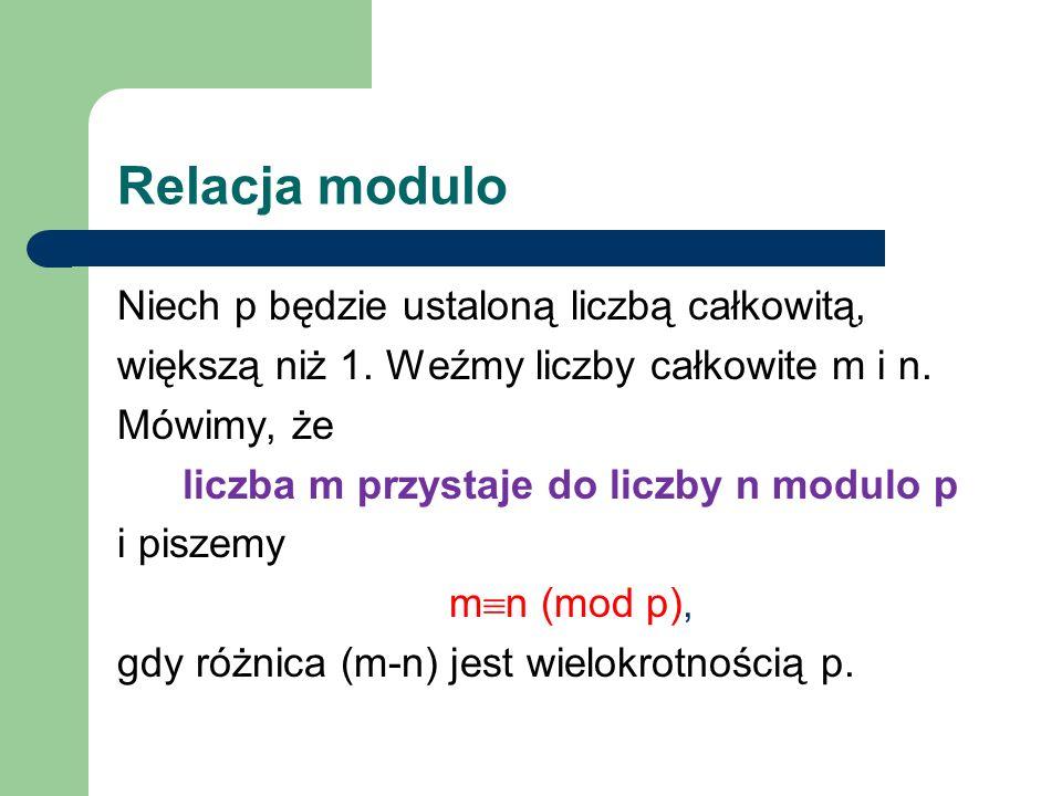 Relacja modulo Niech p będzie ustaloną liczbą całkowitą, większą niż 1. Weźmy liczby całkowite m i n. Mówimy, że liczba m przystaje do liczby n modulo