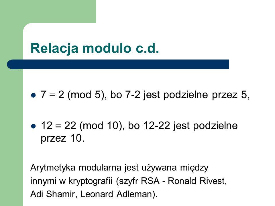 Relacja modulo c.d. 7 2 (mod 5), bo 7-2 jest podzielne przez 5, 12 22 (mod 10), bo 12-22 jest podzielne przez 10. Arytmetyka modularna jest używana mi
