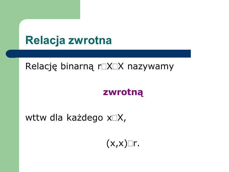 Relacja zwrotna Relację binarną rXX nazywamy zwrotną wttw dla każdego xX, (x,x)r.
