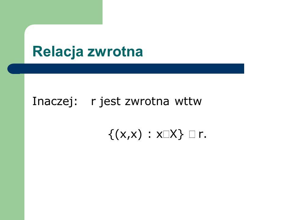 Relacja zwrotna Inaczej: r jest zwrotna wttw {(x,x) : xX} r.