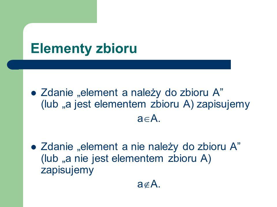 Elementy zbioru Zdanie element a należy do zbioru A (lub a jest elementem zbioru A) zapisujemy a A. Zdanie element a nie należy do zbioru A (lub a nie