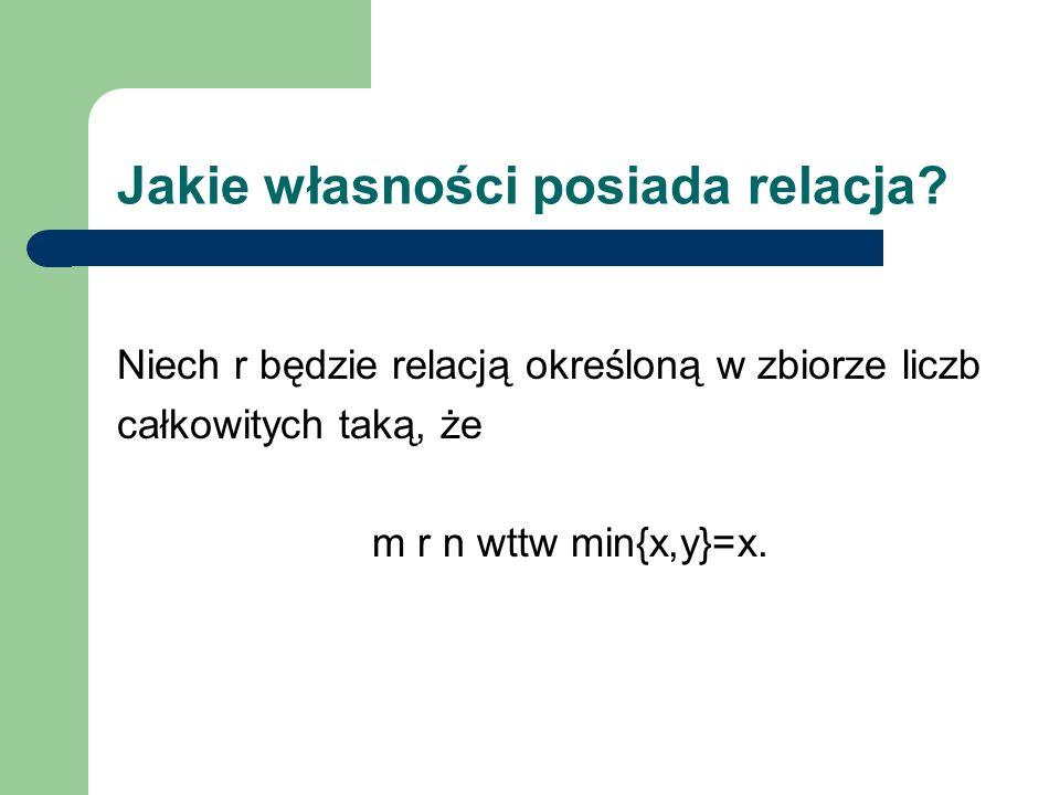 Jakie własności posiada relacja? Niech r będzie relacją określoną w zbiorze liczb całkowitych taką, że m r n wttw min{x,y}=x.