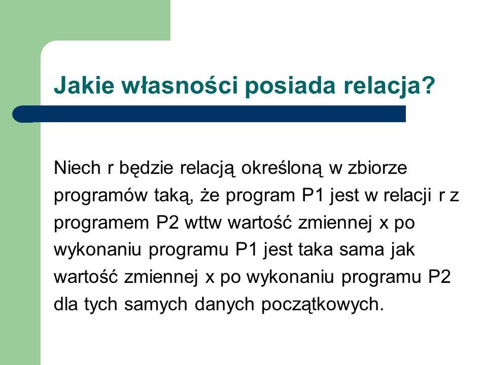 Jakie własności posiada relacja? Niech r będzie relacją określoną w zbiorze programów taką, że program P1 jest w relacji r z programem P2 wttw wartość