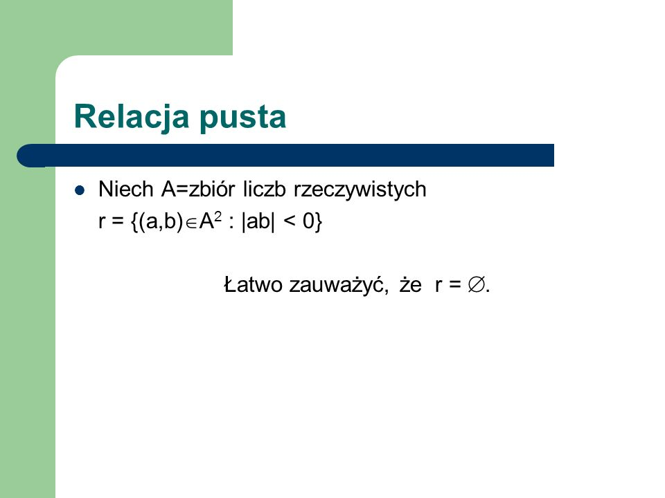 Relacja pusta Niech A=zbiór liczb rzeczywistych r = {(a,b) A 2 : |ab| < 0} Łatwo zauważyć, że r =.