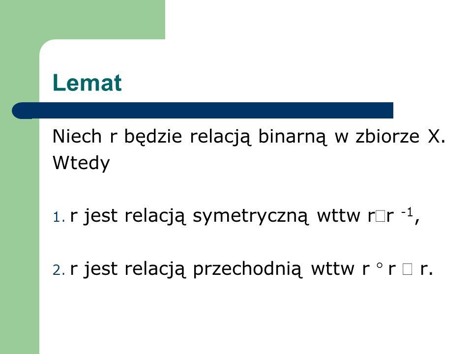 Lemat Niech r będzie relacją binarną w zbiorze X. Wtedy 1. r jest relacją symetryczną wttw rr -1, 2. r jest relacją przechodnią wttw r r r.