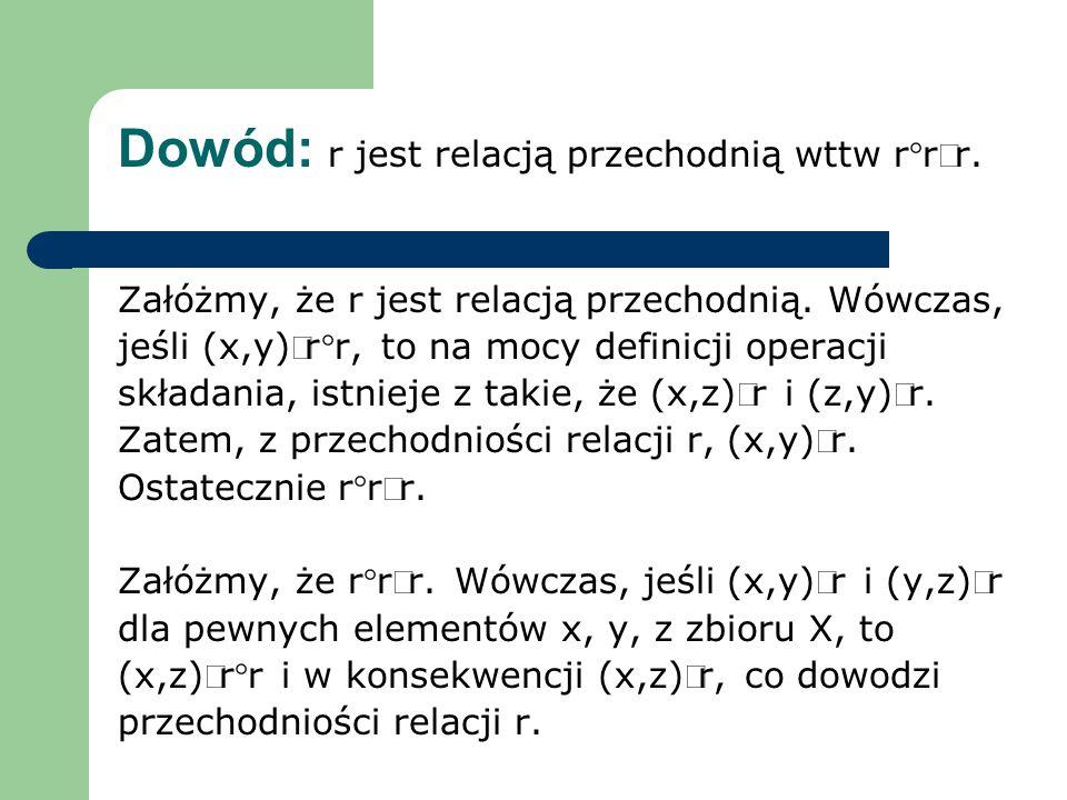 Dowód: r jest relacją przechodnią wttw rrr. Załóżmy, że r jest relacją przechodnią. Wówczas, jeśli (x,y)rr, to na mocy definicji operacji składania, i