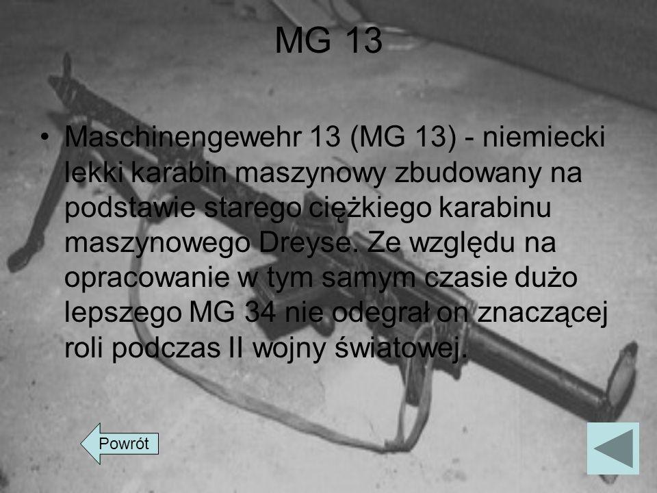 MG 13 Maschinengewehr 13 (MG 13) - niemiecki lekki karabin maszynowy zbudowany na podstawie starego ciężkiego karabinu maszynowego Dreyse. Ze względu