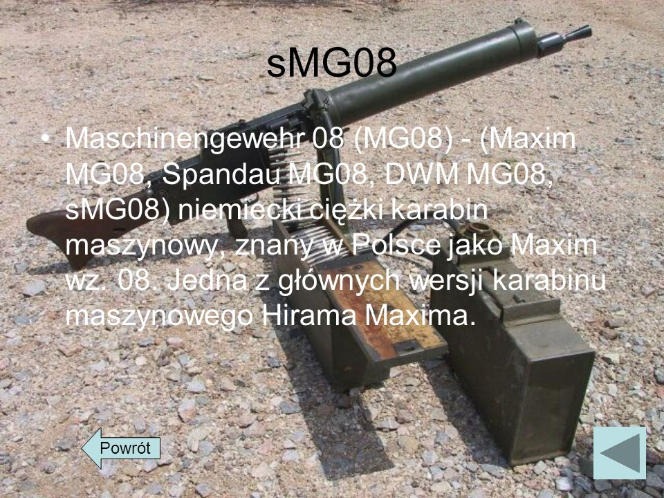 sMG08 Maschinengewehr 08 (MG08) - (Maxim MG08, Spandau MG08, DWM MG08, sMG08) niemiecki ciężki karabin maszynowy, znany w Polsce jako Maxim wz. 08. Je