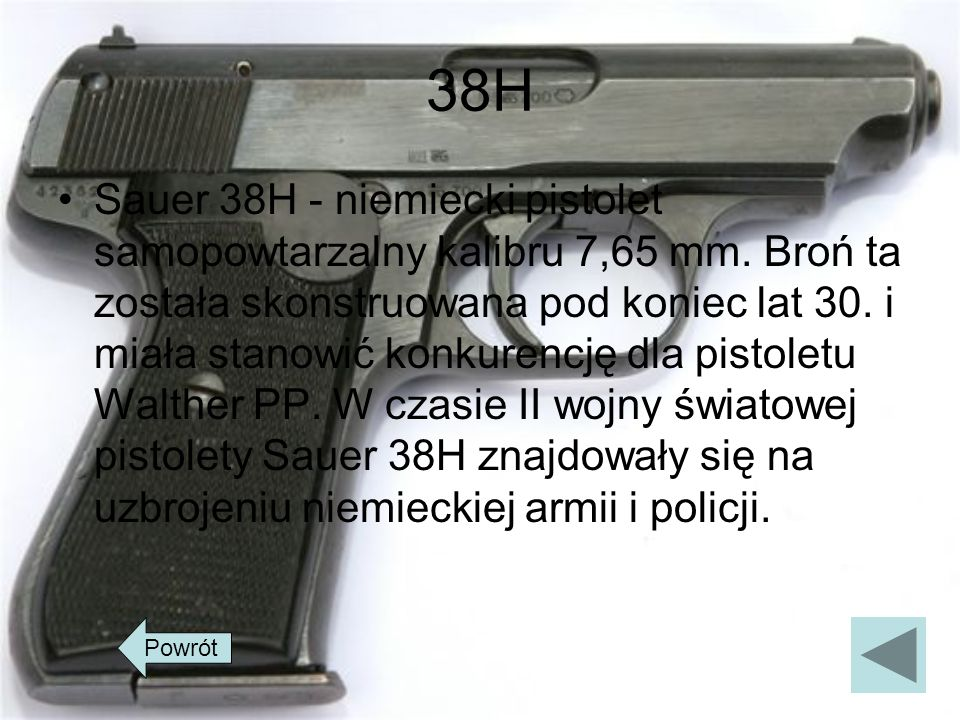 38H Sauer 38H - niemiecki pistolet samopowtarzalny kalibru 7,65 mm. Broń ta została skonstruowana pod koniec lat 30. i miała stanowić konkurencję dla