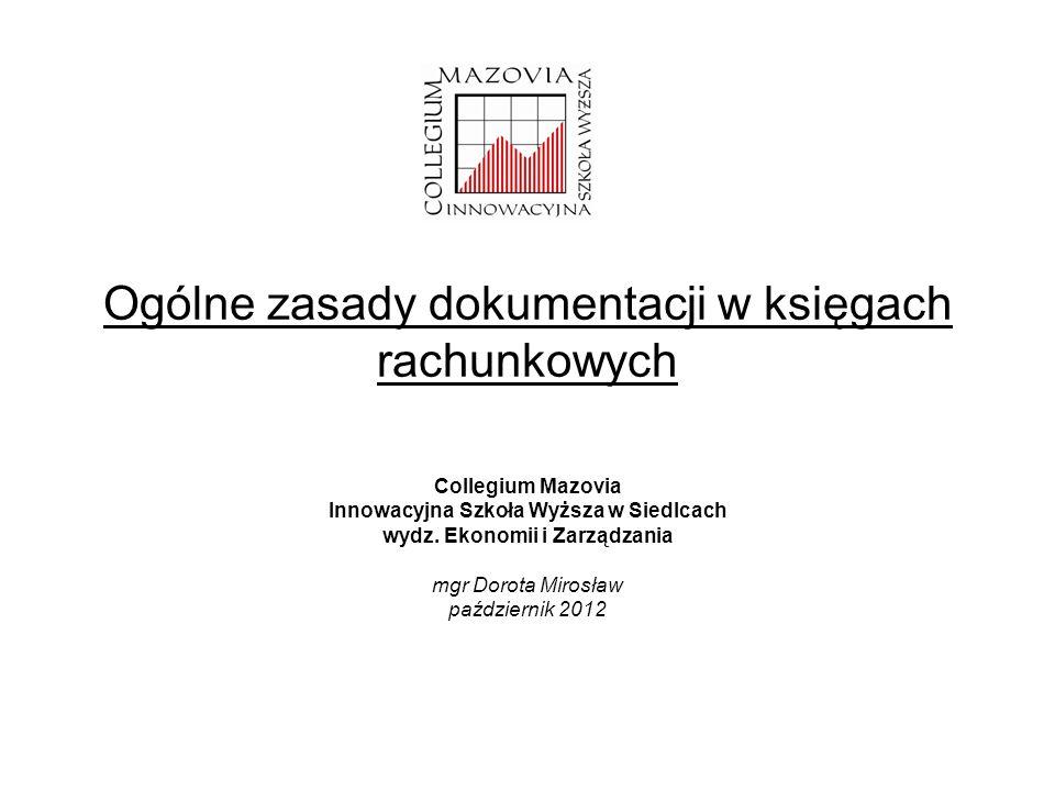 Ogólne zasady dokumentacji w księgach rachunkowych Collegium Mazovia Innowacyjna Szkoła Wyższa w Siedlcach wydz. Ekonomii i Zarządzania mgr Dorota Mir