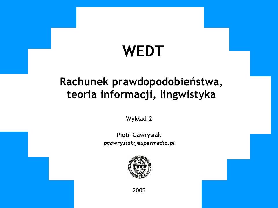 WUT TWG 2005 WEDT Rachunek prawdopodobieństwa, teoria informacji, lingwistyka Wykład 2 Piotr Gawrysiak pgawrysiak@supermedia.pl 2005