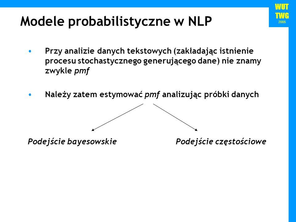 WUT TWG 2005 Modele probabilistyczne w NLP Przy analizie danych tekstowych (zakładając istnienie procesu stochastycznego generującego dane) nie znamy