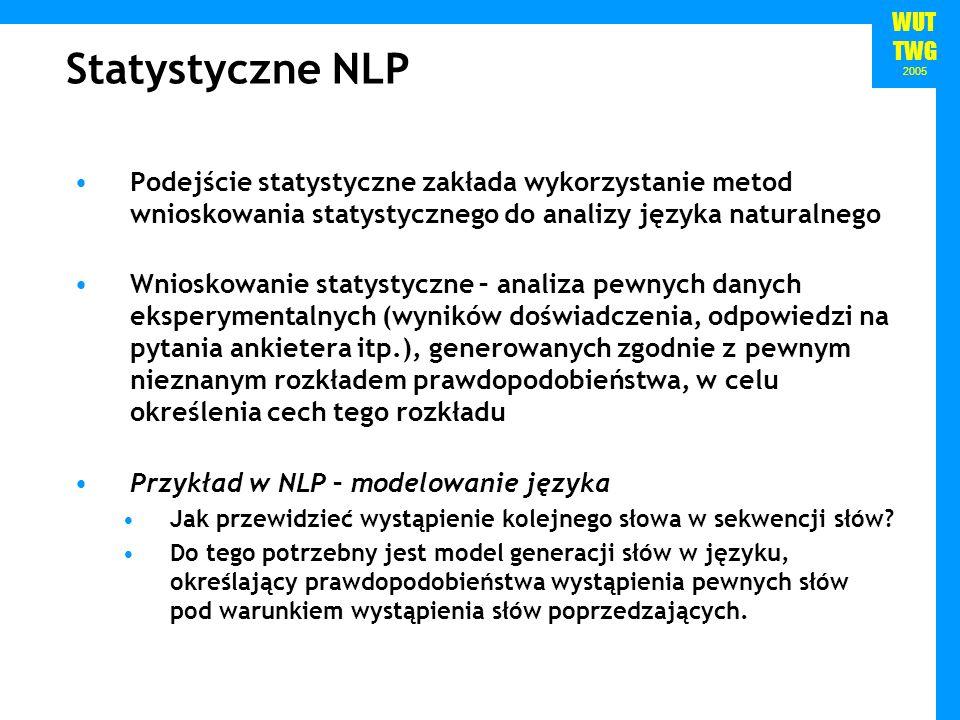 WUT TWG 2005 Statystyczne NLP Podejście statystyczne zakłada wykorzystanie metod wnioskowania statystycznego do analizy języka naturalnego Wnioskowani