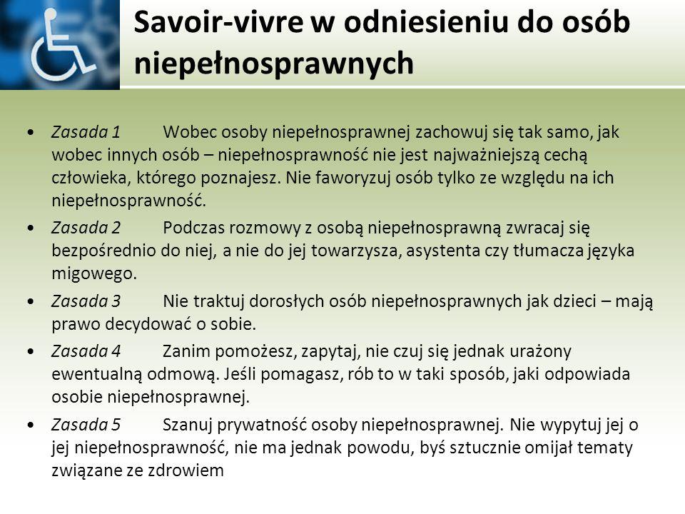 Savoir-vivre w odniesieniu do osób niepełnosprawnych Zasada 1 Wobec osoby niepełnosprawnej zachowuj się tak samo, jak wobec innych osób – niepełnospra