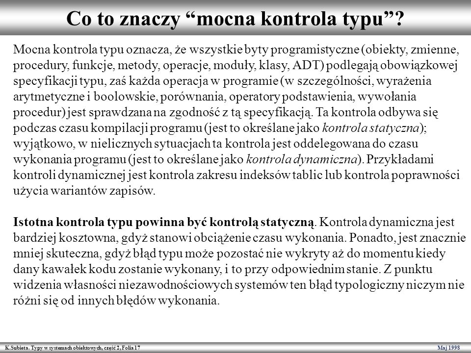 K.Subieta. Typy w systemach obiektowych, część 2, Folia 17 Maj 1998 Co to znaczy mocna kontrola typu? Mocna kontrola typu oznacza, że wszystkie byty p