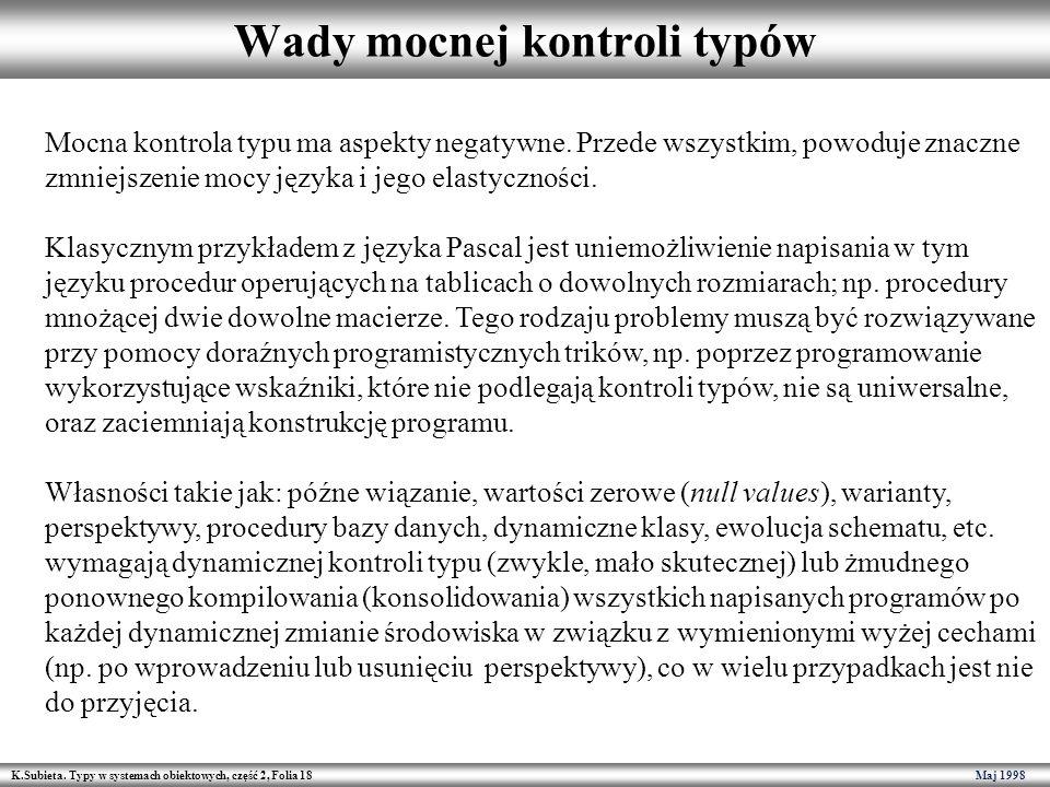 K.Subieta. Typy w systemach obiektowych, część 2, Folia 18 Maj 1998 Wady mocnej kontroli typów Mocna kontrola typu ma aspekty negatywne. Przede wszyst