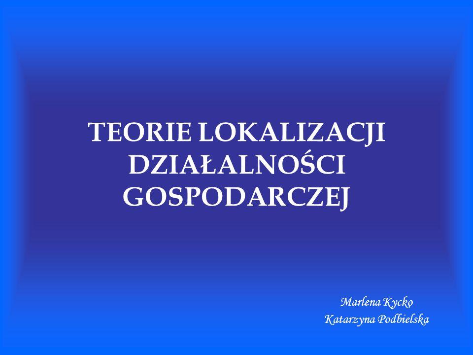 TEORIE LOKALIZACJI DZIAŁALNOŚCI GOSPODARCZEJ Marlena Kycko Katarzyna Podbielska