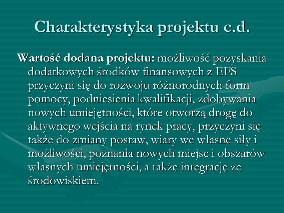 Charakterystyka projektu c.d. Wartość dodana projektu: możliwość pozyskania dodatkowych środków finansowych z EFS przyczyni się do rozwoju różnorodnyc