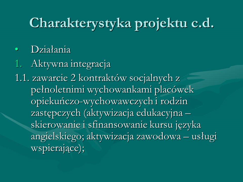 Charakterystyka projektu c.d. DziałaniaDziałania 1.Aktywna integracja 1.1. zawarcie 2 kontraktów socjalnych z pełnoletnimi wychowankami placówek opiek