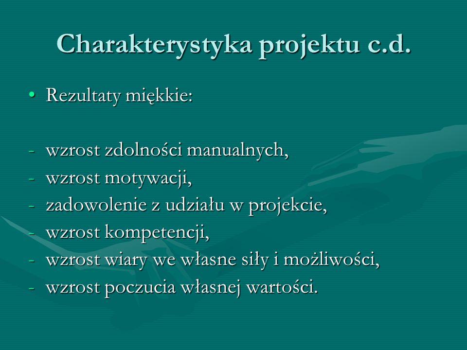 Charakterystyka projektu c.d. Rezultaty miękkie:Rezultaty miękkie: -wzrost zdolności manualnych, -wzrost motywacji, -zadowolenie z udziału w projekcie