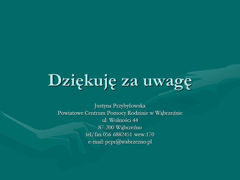 Dziękuję za uwagę Justyna Przybyłowska Powiatowe Centrum Pomocy Rodzinie w Wąbrzeźnie ul. Wolności 44 87-200 Wąbrzeźno tel/fax 056 6882451 wew.170 e-m