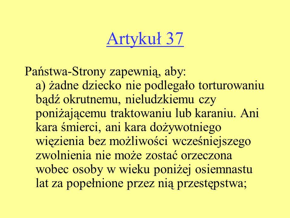 Artykuł 37 Państwa-Strony zapewnią, aby: a) żadne dziecko nie podlegało torturowaniu bądź okrutnemu, nieludzkiemu czy poniżającemu traktowaniu lub karaniu.