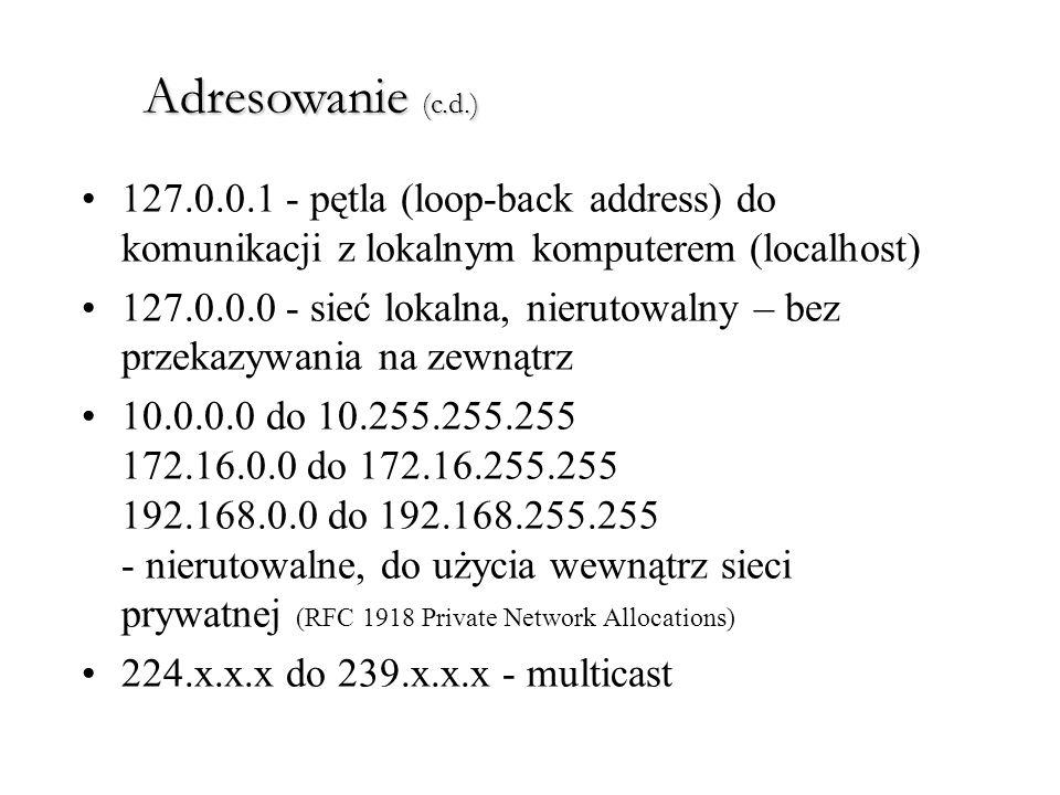 Adresowanie (c.d.) 127.0.0.1 - pętla (loop-back address) do komunikacji z lokalnym komputerem (localhost) 127.0.0.0 - sieć lokalna, nierutowalny – bez