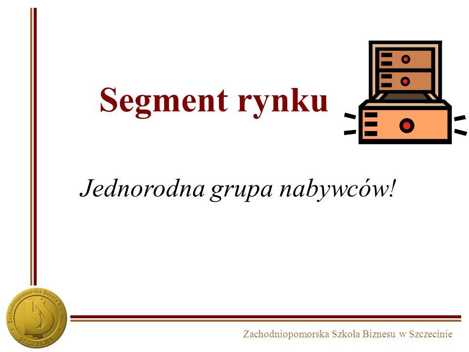 Zachodniopomorska Szkoła Biznesu w Szczecinie Segment rynku Jednorodna grupa nabywców!