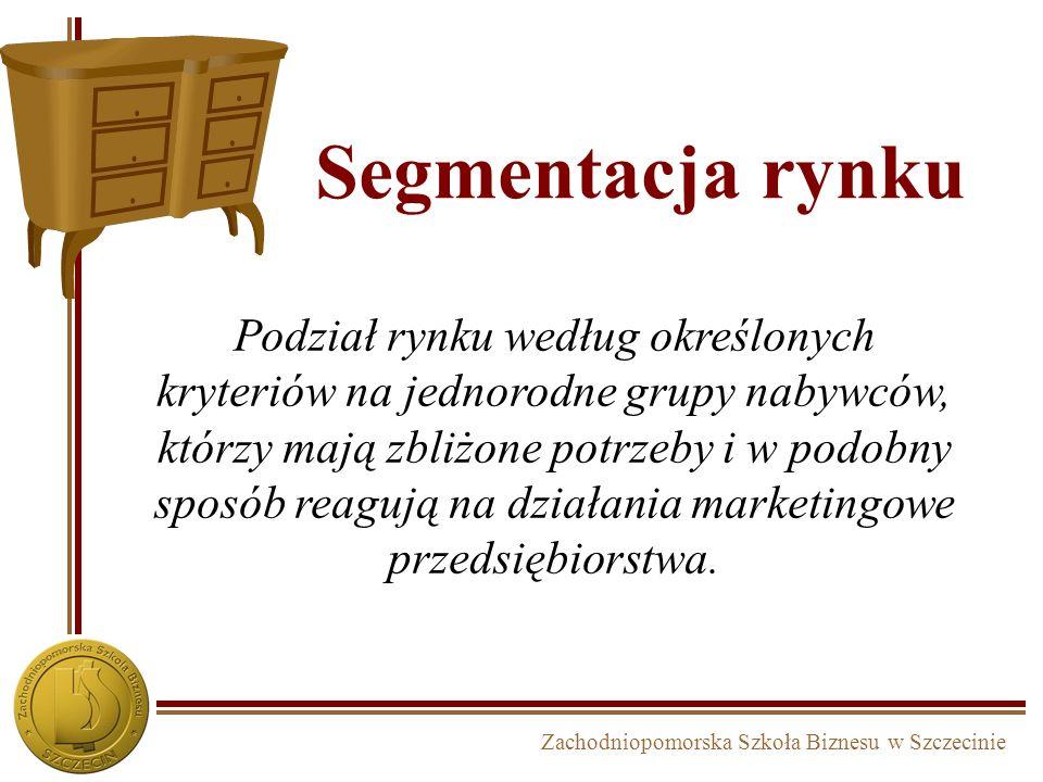 Zachodniopomorska Szkoła Biznesu w Szczecinie Segmentacja rynku Podział rynku według określonych kryteriów na jednorodne grupy nabywców, którzy mają z