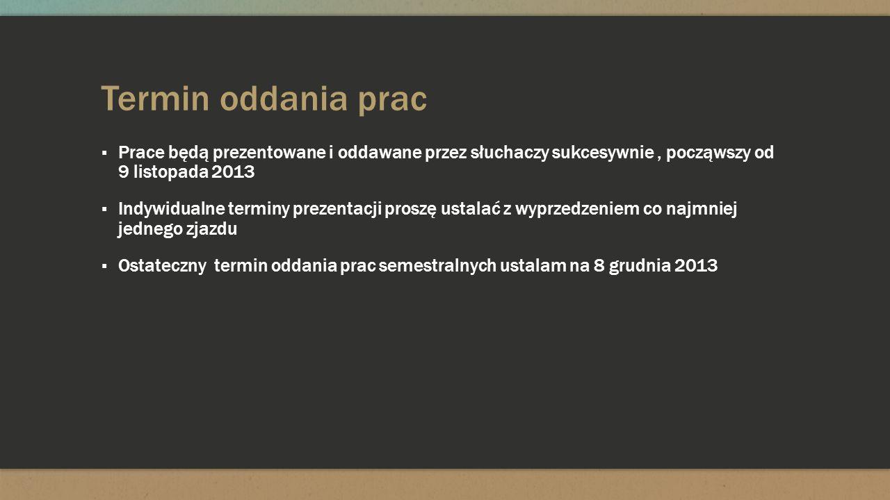 Termin oddania prac Prace będą prezentowane i oddawane przez słuchaczy sukcesywnie, począwszy od 9 listopada 2013 Indywidualne terminy prezentacji pro