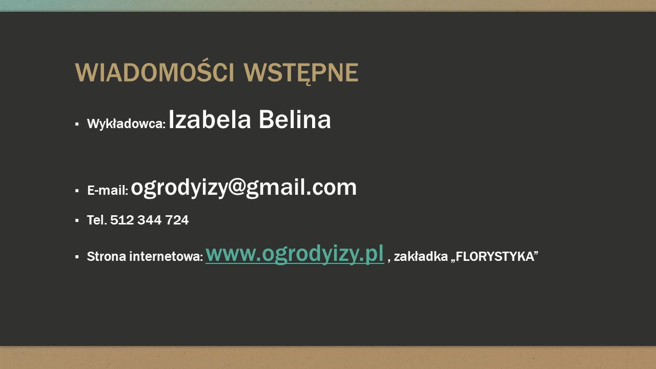 WIADOMOŚCI WSTĘPNE Wykładowca: Izabela Belina E-mail: ogrodyizy@gmail.com Tel. 512 344 724 Strona internetowa: www.ogrodyizy.pl, zakładka FLORYSTYKA w