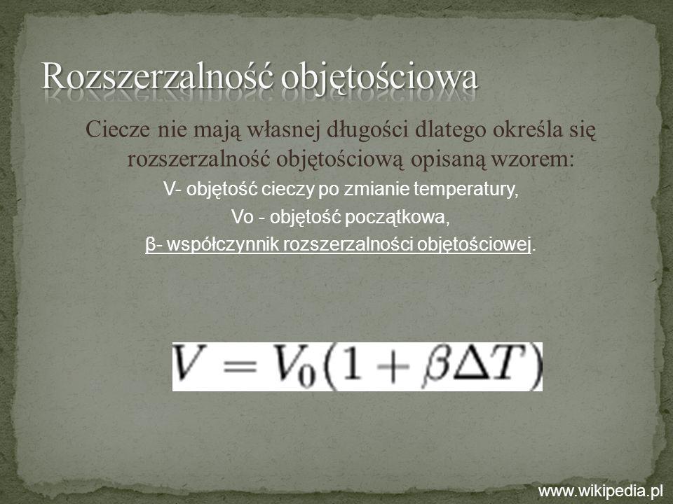 Ciecze nie mają własnej długości dlatego określa się rozszerzalność objętościową opisaną wzorem: V- objętość cieczy po zmianie temperatury, Vo - objęt