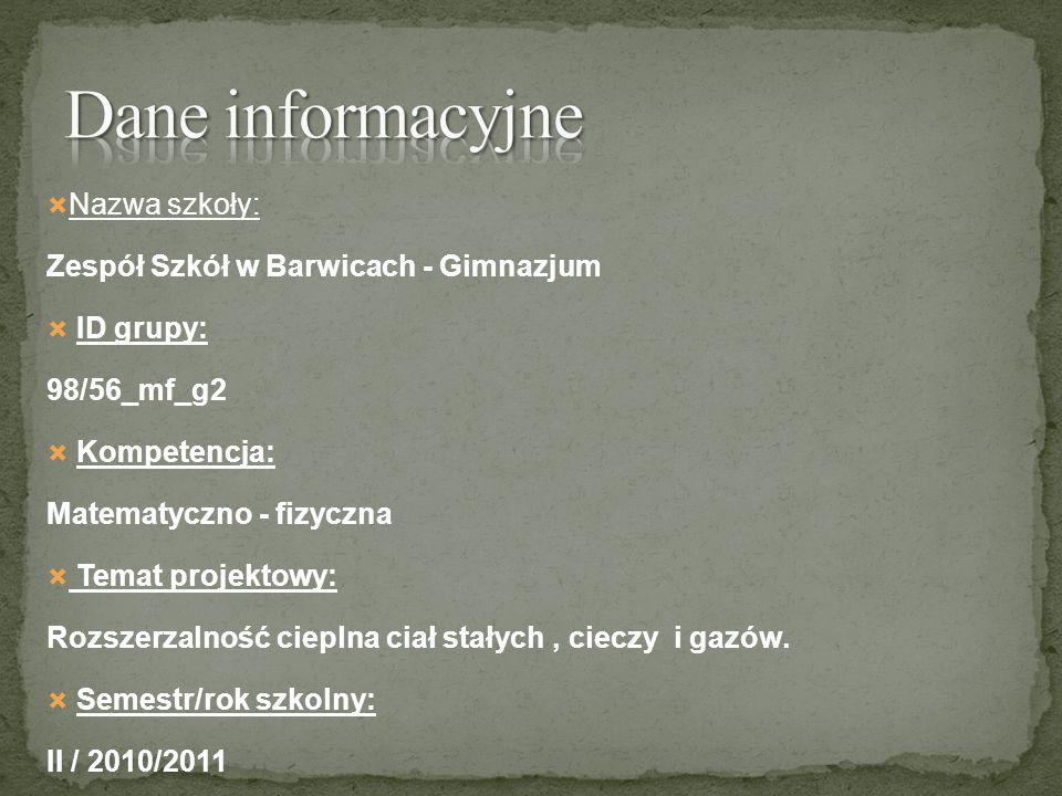 Nazwa szkoły: Zespół Szkół w Barwicach - Gimnazjum ID grupy: 98/56_mf_g2 Kompetencja: Matematyczno - fizyczna Temat projektowy: Rozszerzalność cieplna