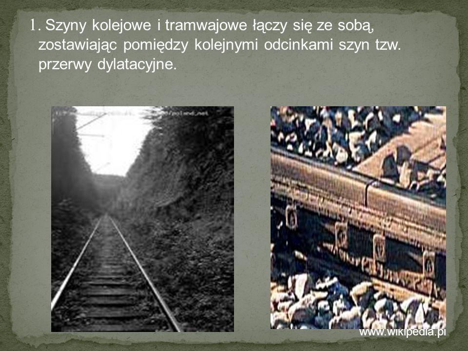 1. Szyny kolejowe i tramwajowe łączy się ze sobą, zostawiając pomiędzy kolejnymi odcinkami szyn tzw. przerwy dylatacyjne. www.wikipedia.pl
