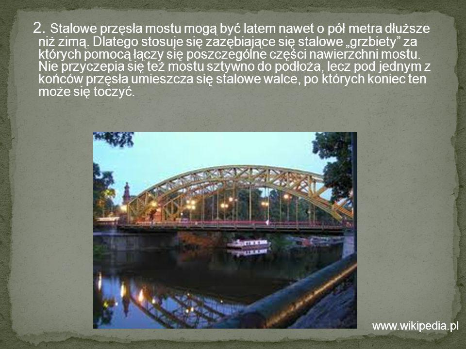 2. Stalowe przęsła mostu mogą być latem nawet o pół metra dłuższe niż zimą. Dlatego stosuje się zazębiające się stalowe grzbiety za których pomocą łąc