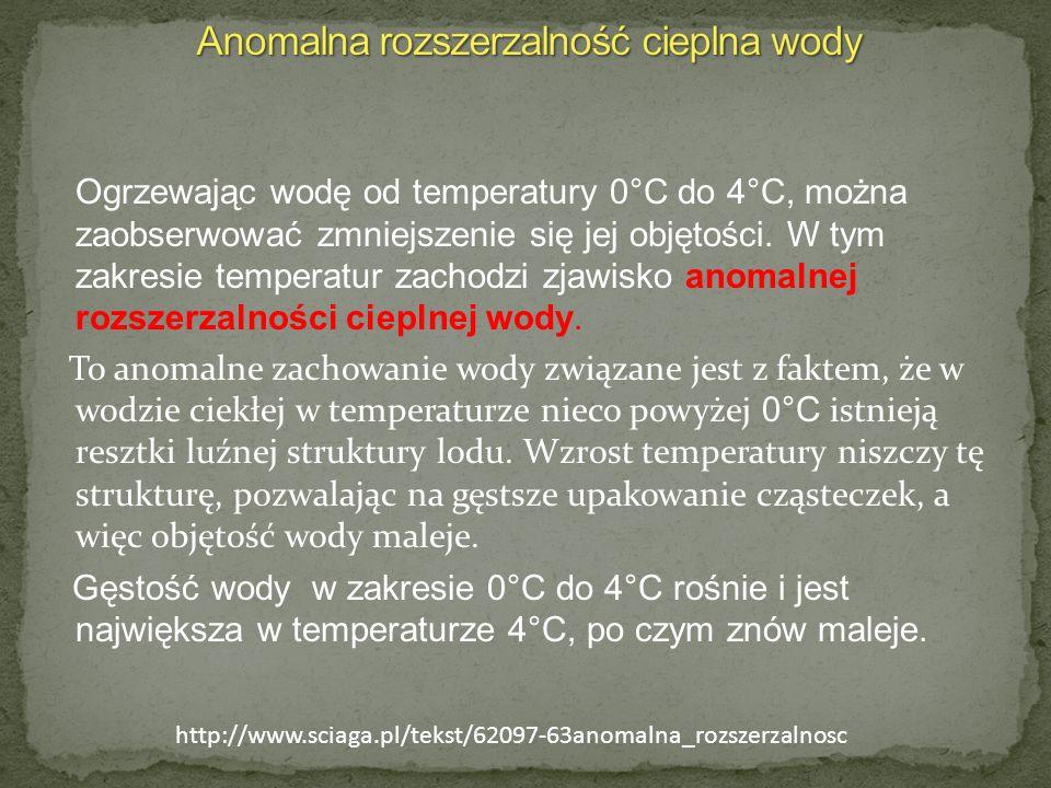 Ogrzewając wodę od temperatury 0°C do 4°C, można zaobserwować zmniejszenie się jej objętości. W tym zakresie temperatur zachodzi zjawisko anomalnej ro