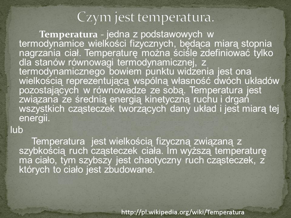 Temperatura - jedna z podstawowych w termodynamice wielkości fizycznych, będąca miarą stopnia nagrzania ciał. Temperaturę można ściśle zdefiniować tyl