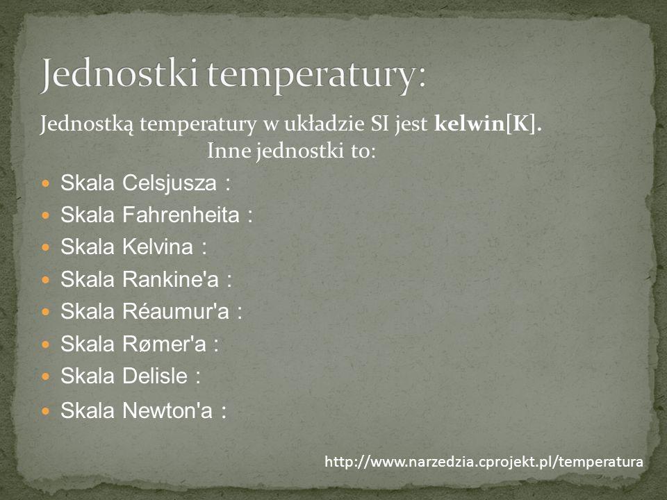 Jednostką temperatury w układzie SI jest kelwin[K]. Inne jednostki to: Skala Celsjusza : Skala Fahrenheita : Skala Kelvina : Skala Rankine'a : Skala R