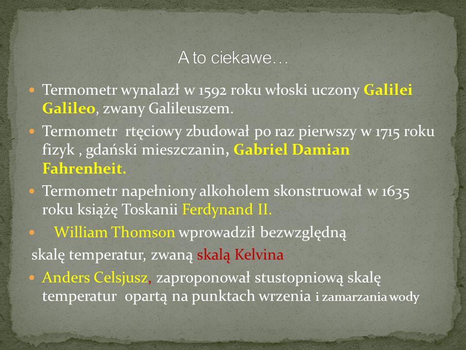 Termometr wynalazł w 1592 roku włoski uczony Galilei Galileo, zwany Galileuszem. Termometr rtęciowy zbudował po raz pierwszy w 1715 roku fizyk, gdańsk
