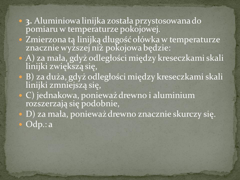 3. Aluminiowa linijka została przystosowana do pomiaru w temperaturze pokojowej. Zmierzona tą linijką długość ołówka w temperaturze znacznie wyższej n