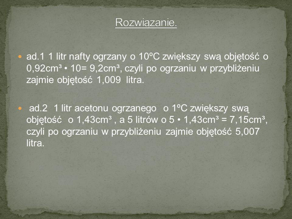 ad.1 1 litr nafty ogrzany o 10ºC zwiększy swą objętość o 0,92cm³ 10= 9,2cm³, czyli po ogrzaniu w przybliżeniu zajmie objętość 1,009 litra. ad.2 1 litr