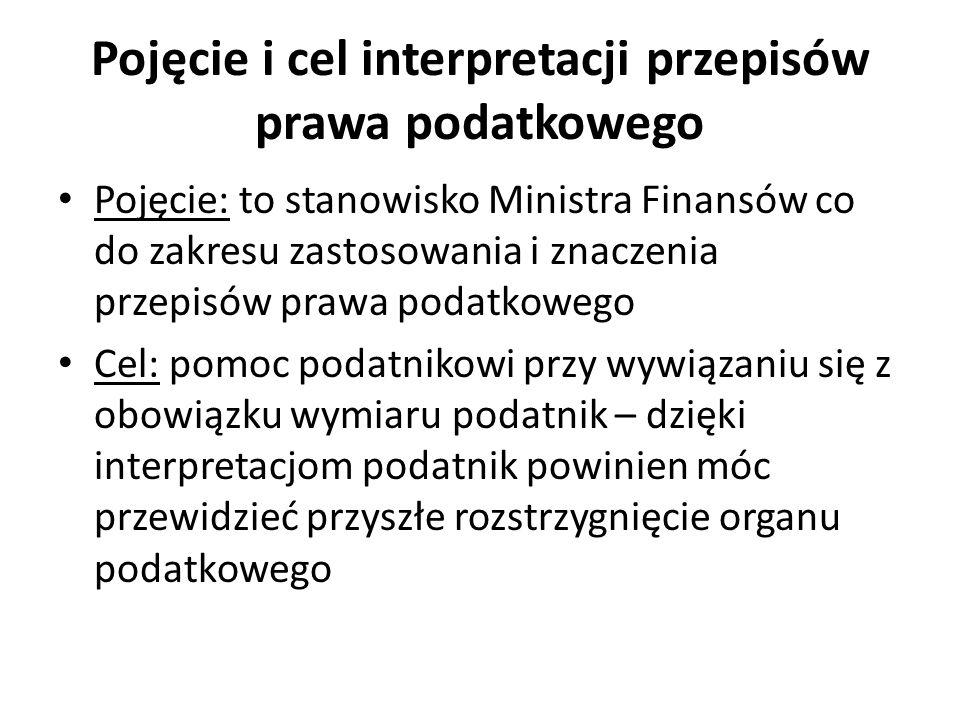 Pojęcie i cel interpretacji przepisów prawa podatkowego Pojęcie: to stanowisko Ministra Finansów co do zakresu zastosowania i znaczenia przepisów praw